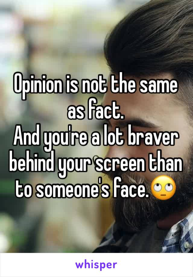 Opinion is not the same as fact. And you're a lot braver behind your screen than to someone's face.🙄