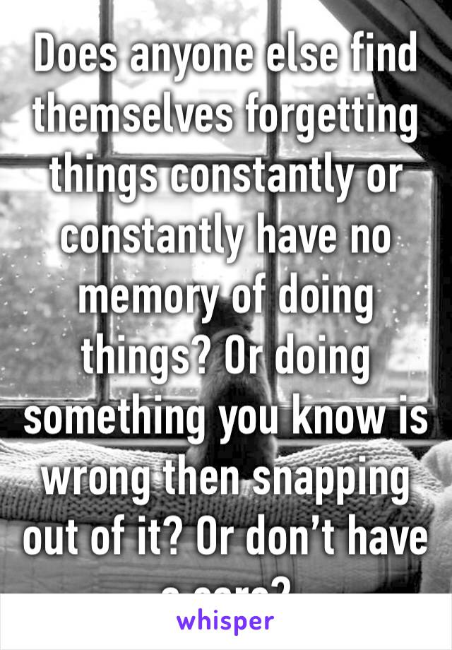 Does anyone else find themselves forgetting things constantly or constantly have no memory of doing things? Or doing something you know is wrong then snapping out of it? Or don't have a care?