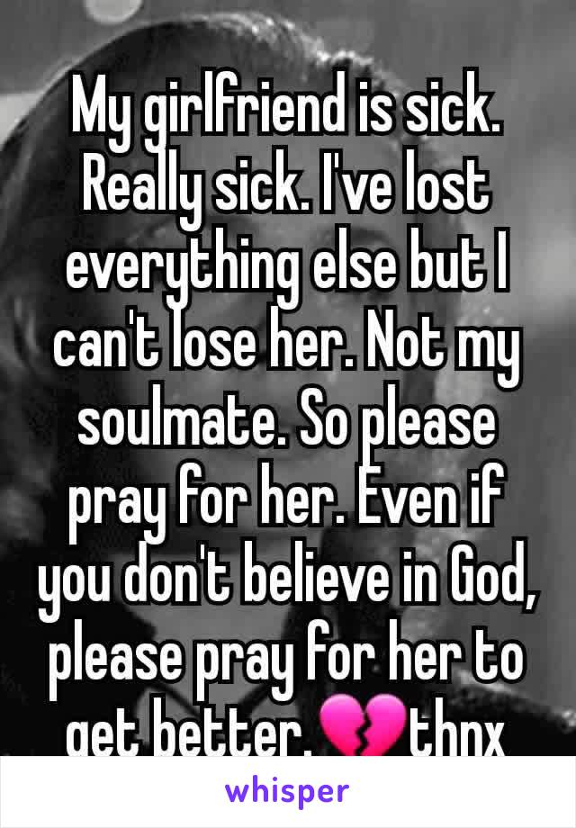 My girlfriend is sick. Really sick. I've lost everything else but I can't lose her. Not my soulmate. So please pray for her. Even if you don't believe in God, please pray for her to get better.💔thnx