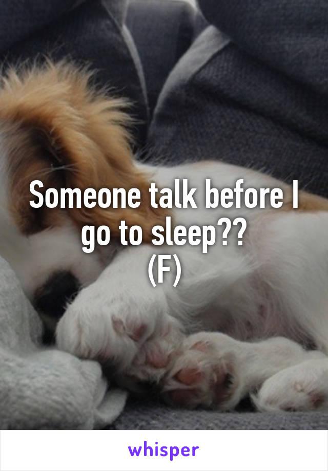Someone talk before I go to sleep?? (F)