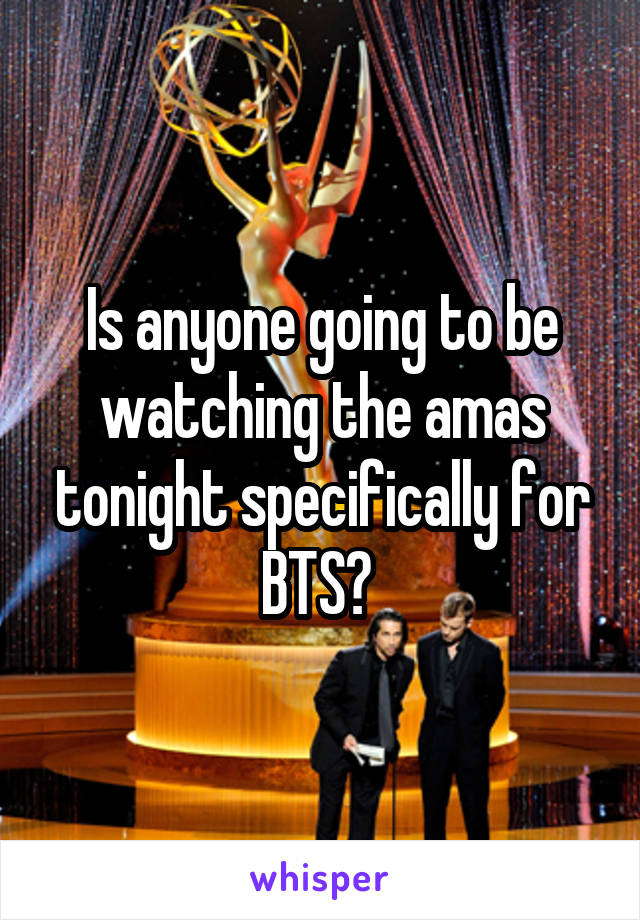 Is anyone going to be watching the amas tonight specifically for BTS?