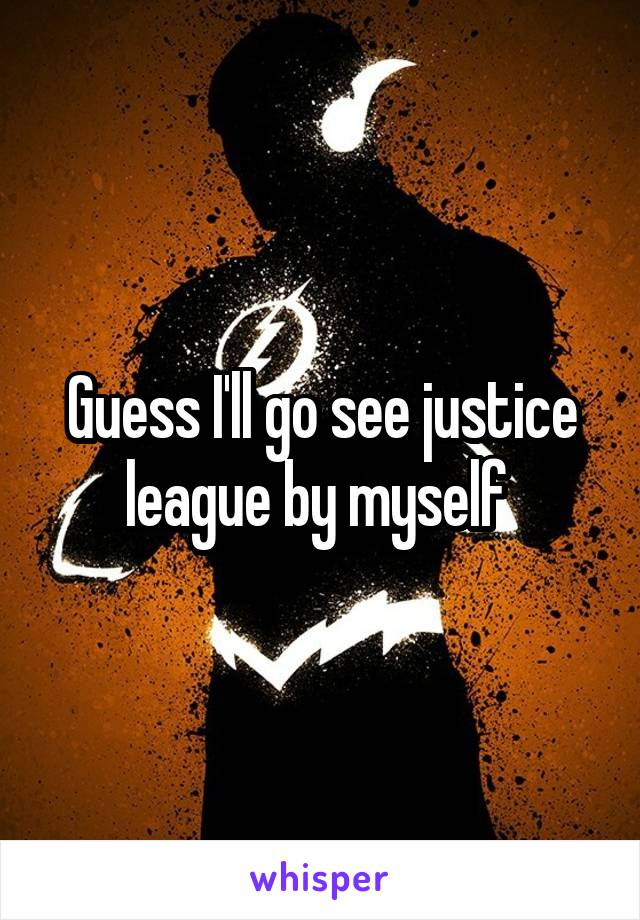 Guess I'll go see justice league by myself