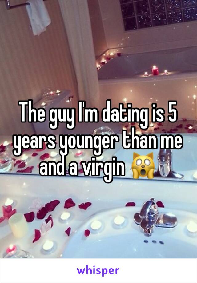 The guy I'm dating is 5 years younger than me and a virgin 🙀
