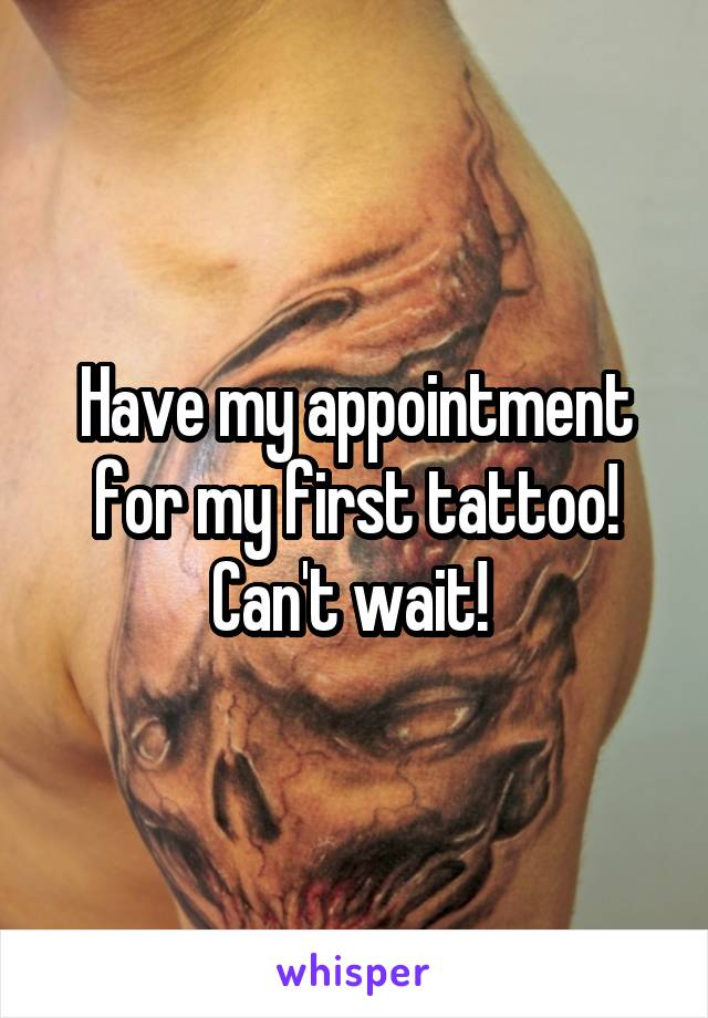 Have my appointment for my first tattoo! Can't wait!