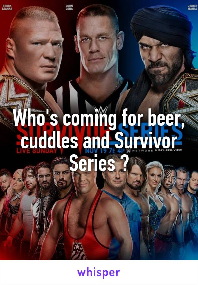 Who's coming for beer, cuddles and Survivor Series ?