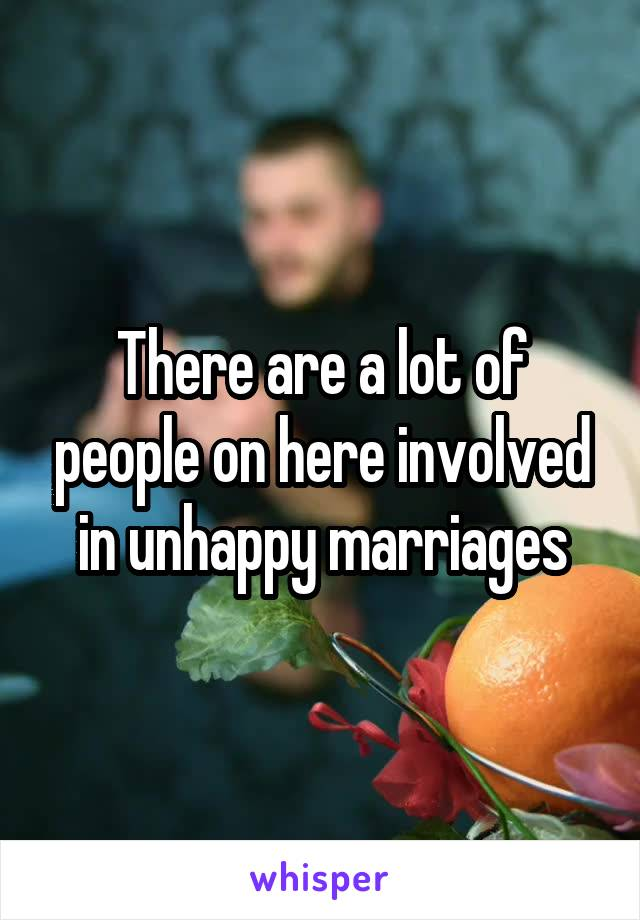 There are a lot of people on here involved in unhappy marriages