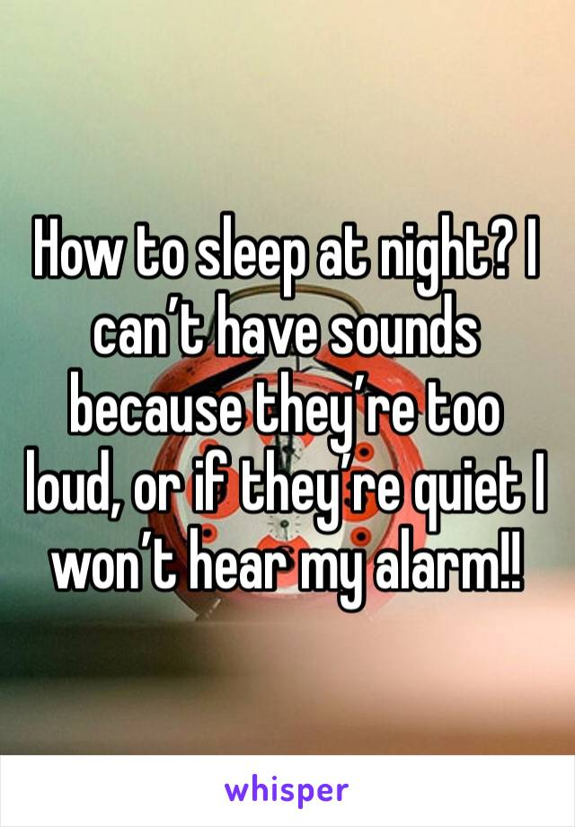 How to sleep at night? I can't have sounds because they're too loud, or if they're quiet I won't hear my alarm!!