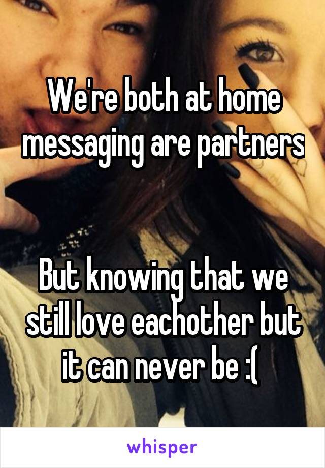 We're both at home messaging are partners   But knowing that we still love eachother but it can never be :(