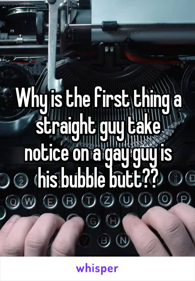 Why is the first thing a straight guy take notice on a gay guy is his bubble butt??