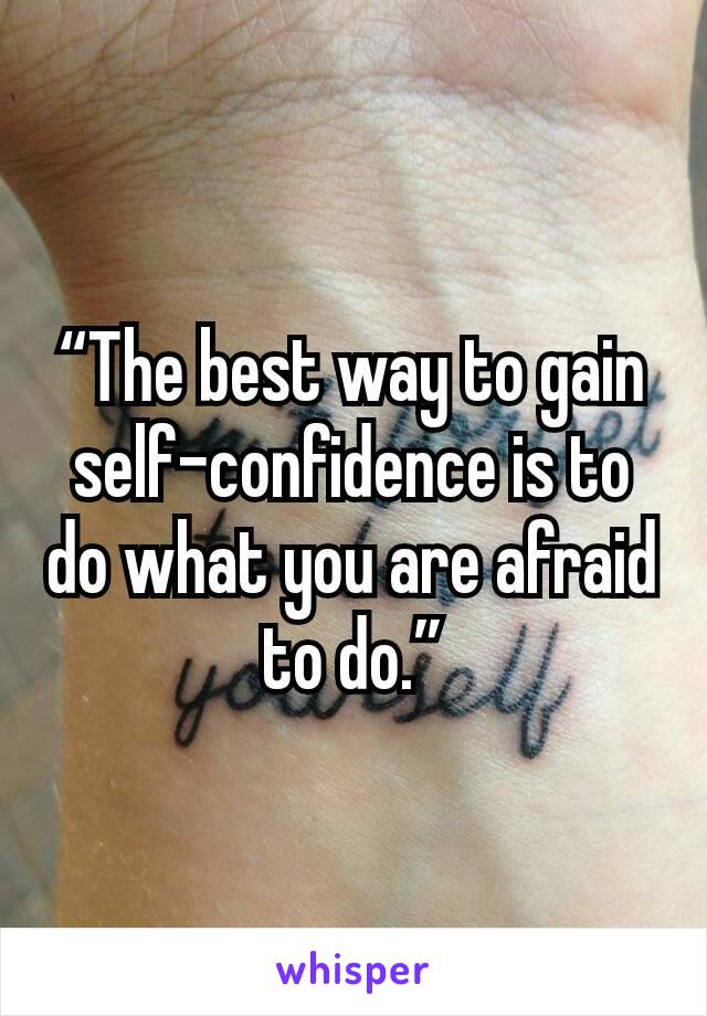 """The best way to gain self-confidence is to do what you are afraid to do."""