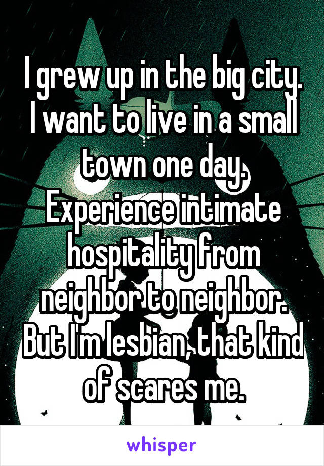 I grew up in the big city. I want to live in a small town one day. Experience intimate hospitality from neighbor to neighbor. But I'm lesbian, that kind of scares me.