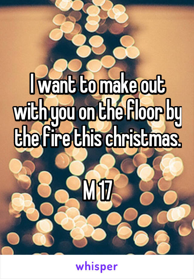 I want to make out with you on the floor by the fire this christmas.  M 17