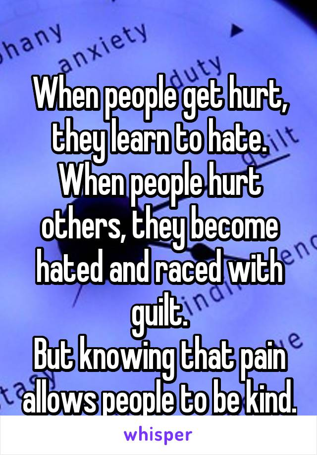 When people get hurt, they learn to hate. When people hurt others, they become hated and raced with guilt. But knowing that pain allows people to be kind.