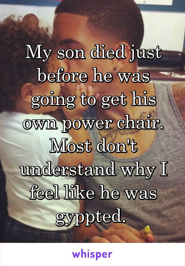 My son died just before he was going to get his own power chair. Most don't understand why I feel like he was gyppted.