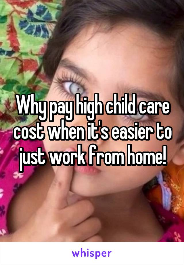 Why pay high child care cost when it's easier to just work from home!