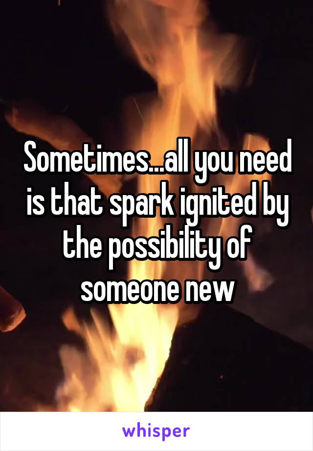 Sometimes...all you need is that spark ignited by the possibility of someone new
