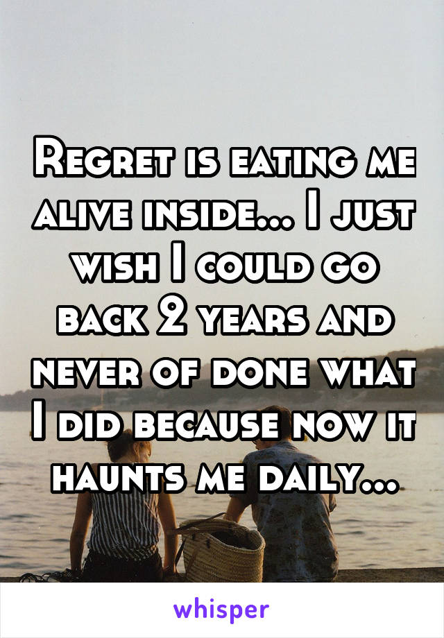 Regret is eating me alive inside... I just wish I could go back 2 years and never of done what I did because now it haunts me daily...