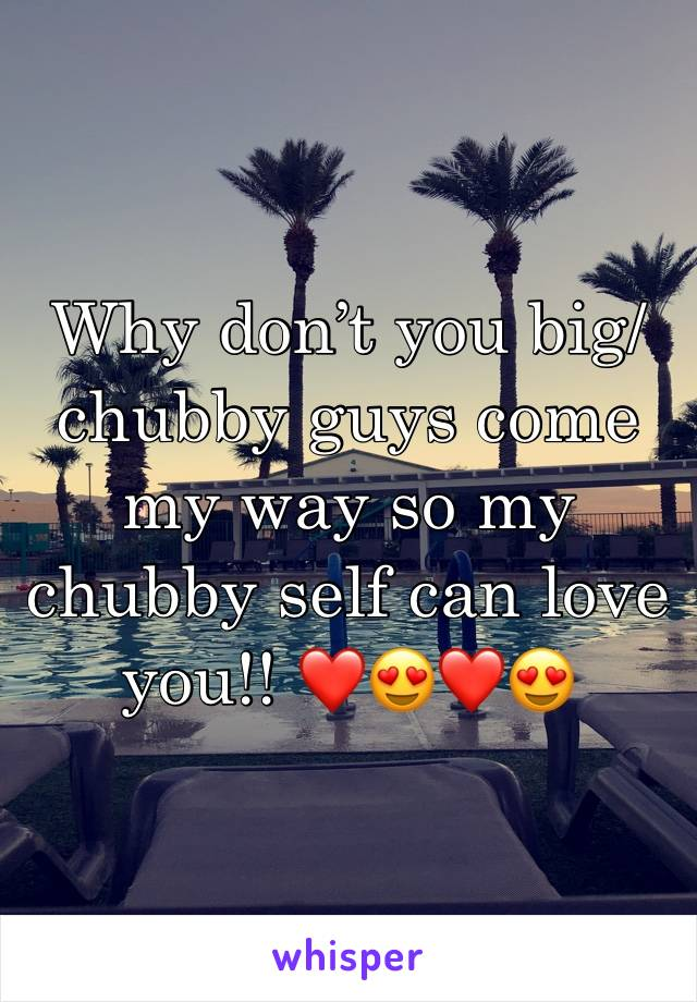 Why don't you big/chubby guys come my way so my chubby self can love you!! ❤️😍❤️😍