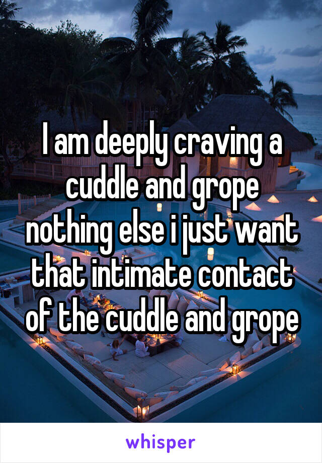 I am deeply craving a cuddle and grope nothing else i just want that intimate contact of the cuddle and grope