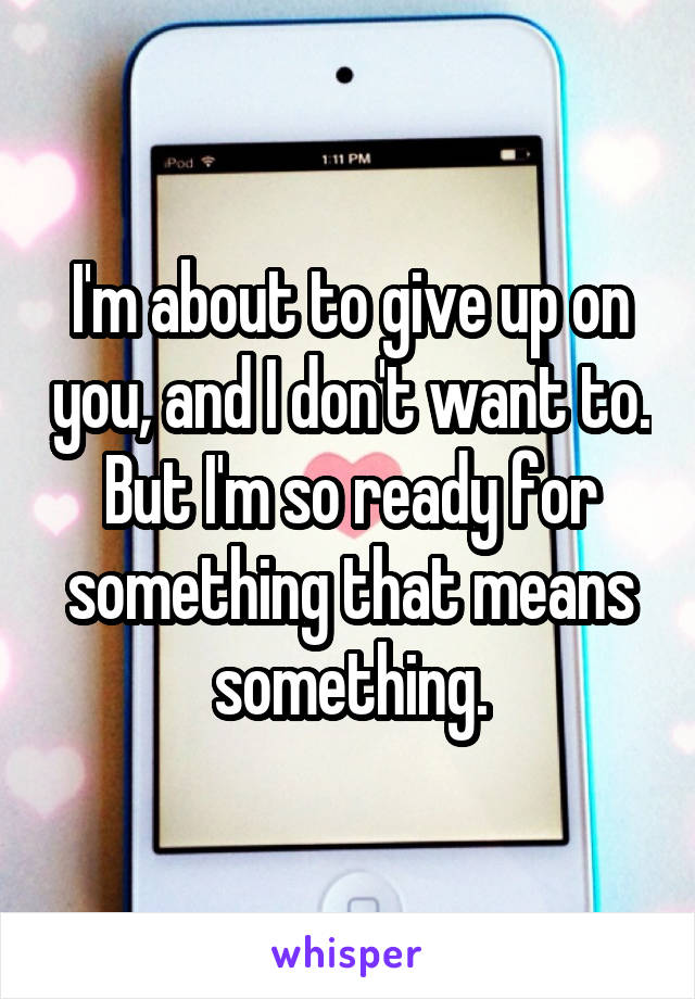 I'm about to give up on you, and I don't want to. But I'm so ready for something that means something.
