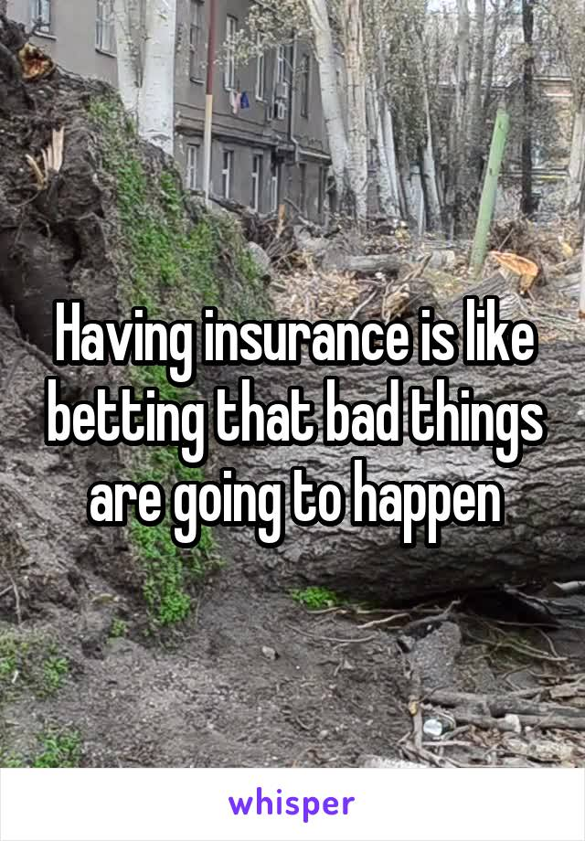 Having insurance is like betting that bad things are going to happen