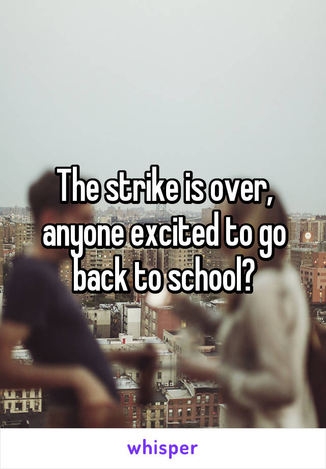 The strike is over, anyone excited to go back to school?