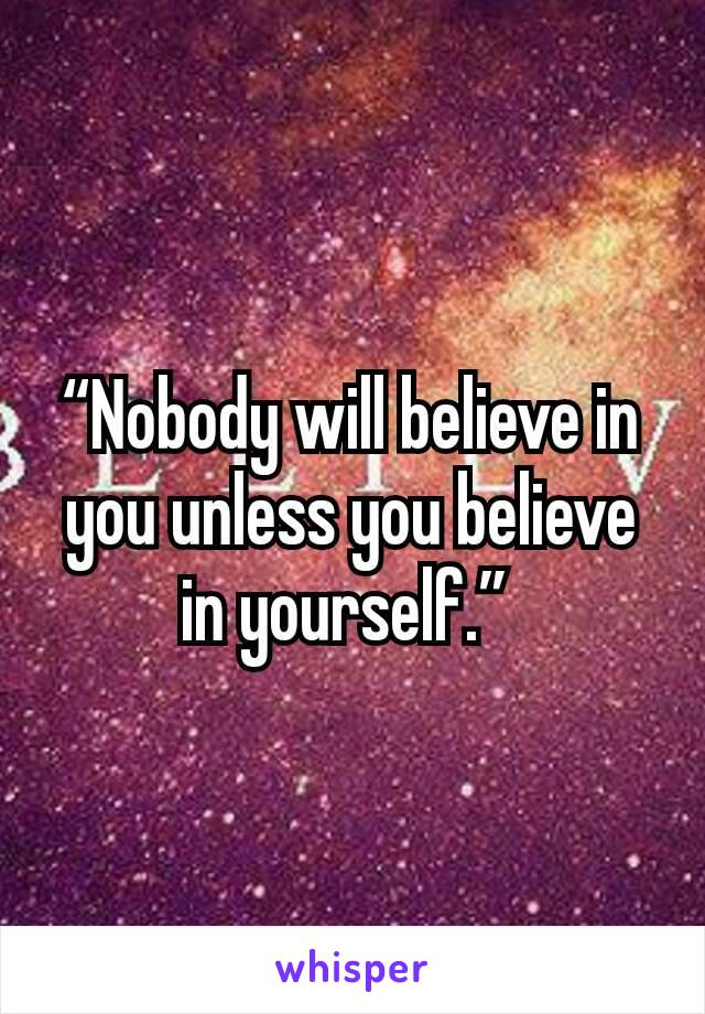 """Nobody will believe in you unless you believe in yourself."""