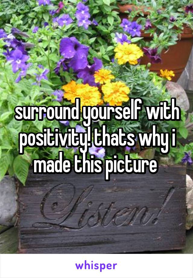 surround yourself with positivity! thats why i made this picture