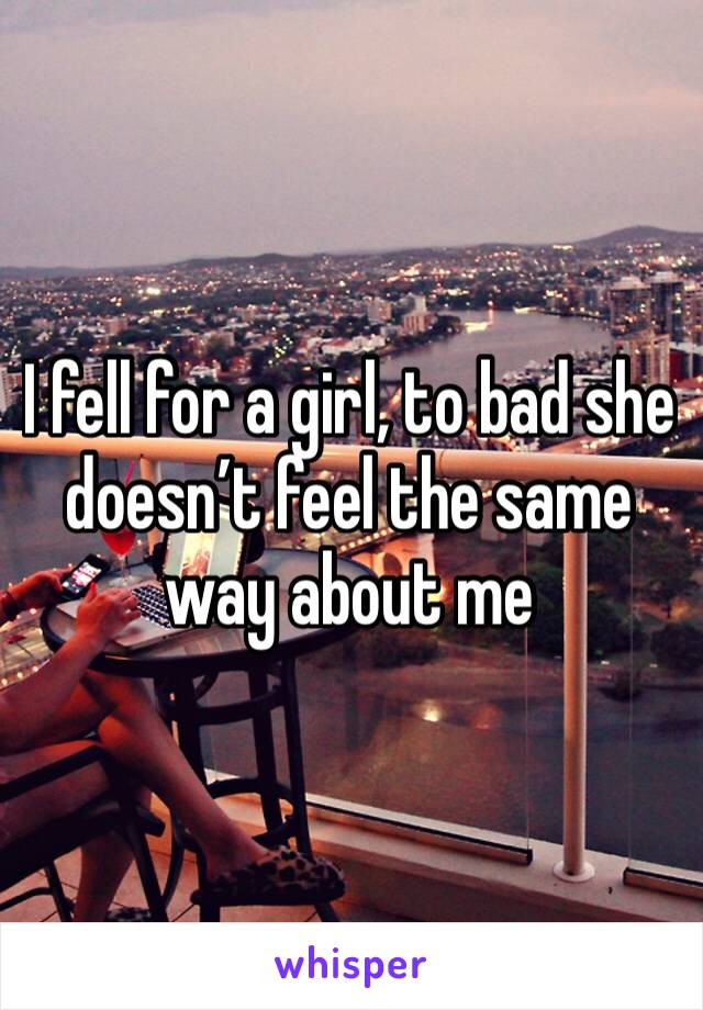I fell for a girl, to bad she doesn't feel the same way about me