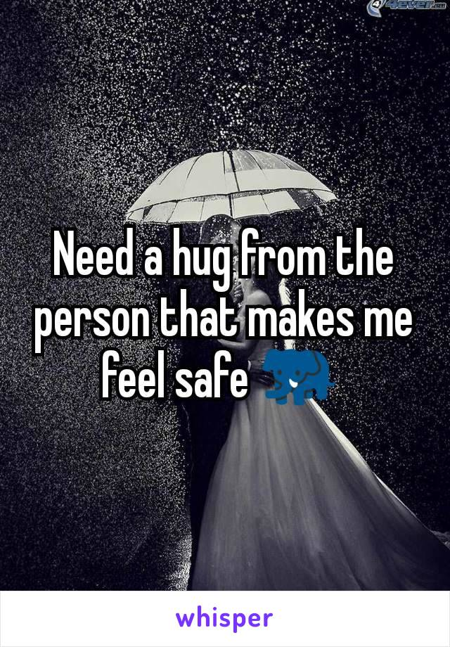 Need a hug from the person that makes me feel safe 🐘