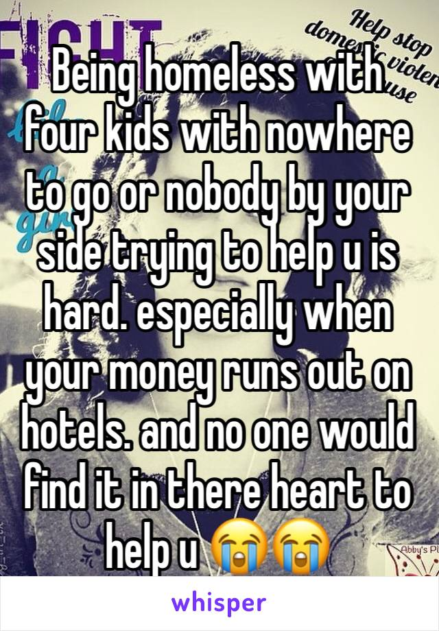 Being homeless with four kids with nowhere to go or nobody by your side trying to help u is hard. especially when your money runs out on hotels. and no one would find it in there heart to help u 😭😭