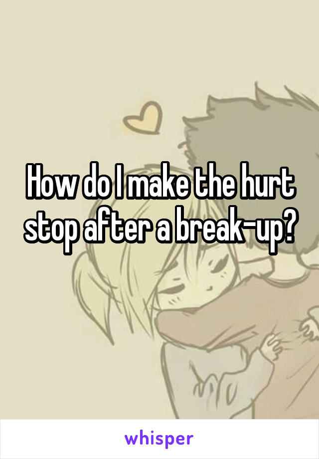 How do I make the hurt stop after a break-up?
