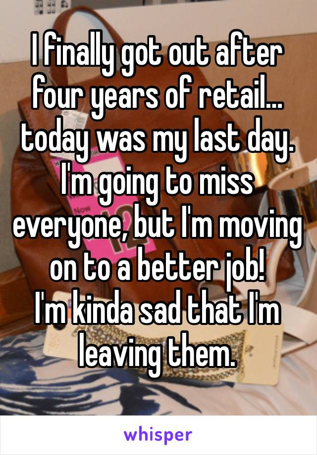 I finally got out after four years of retail… today was my last day. I'm going to miss everyone, but I'm moving on to a better job!  I'm kinda sad that I'm leaving them.