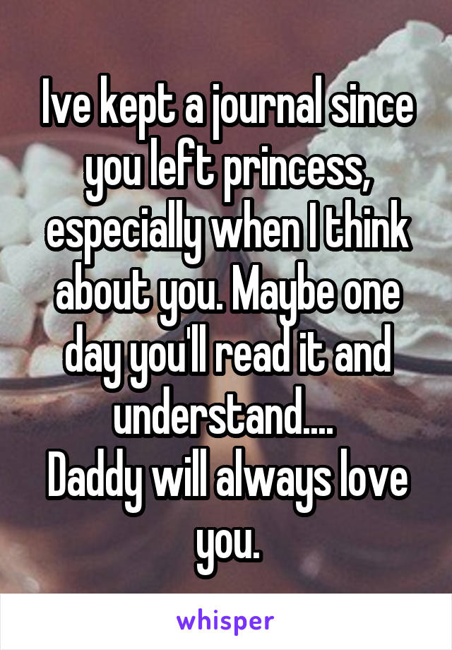 Ive kept a journal since you left princess, especially when I think about you. Maybe one day you'll read it and understand....  Daddy will always love you.