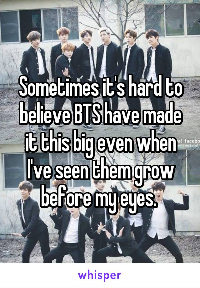Sometimes it's hard to believe BTS have made it this big even when I've seen them grow before my eyes.