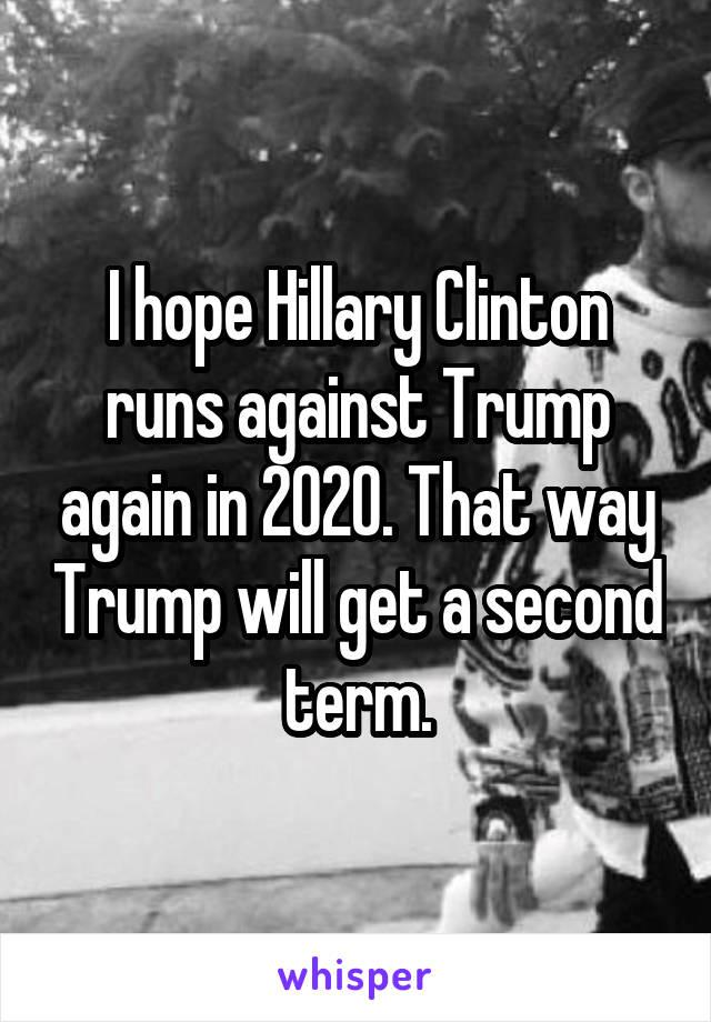 I hope Hillary Clinton runs against Trump again in 2020. That way Trump will get a second term.