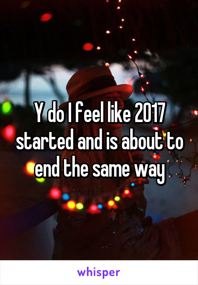 Y do I feel like 2017 started and is about to end the same way