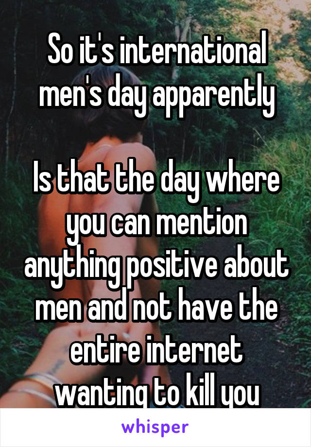So it's international men's day apparently  Is that the day where you can mention anything positive about men and not have the entire internet wanting to kill you