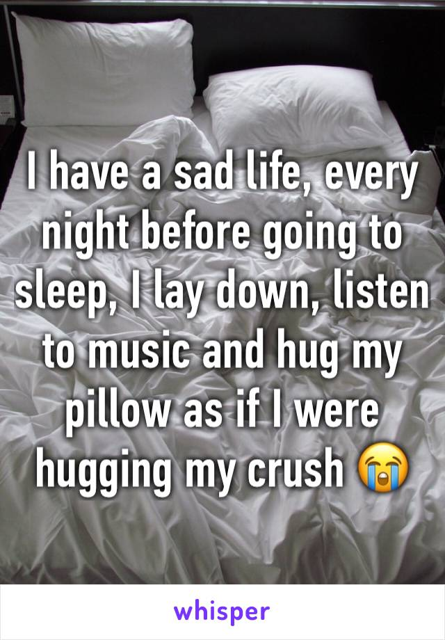 I have a sad life, every night before going to sleep, I lay down, listen to music and hug my pillow as if I were hugging my crush 😭