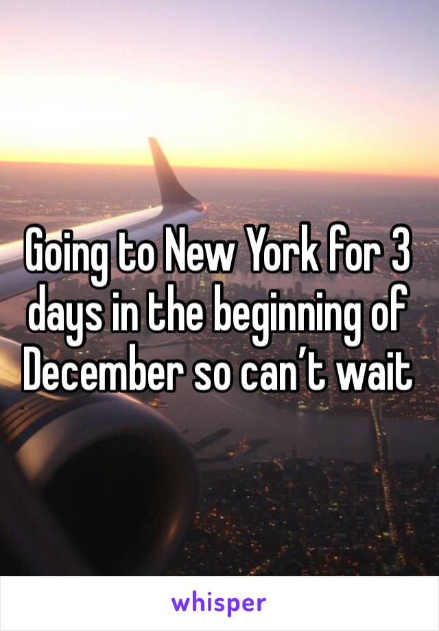 Going to New York for 3 days in the beginning of December so can't wait