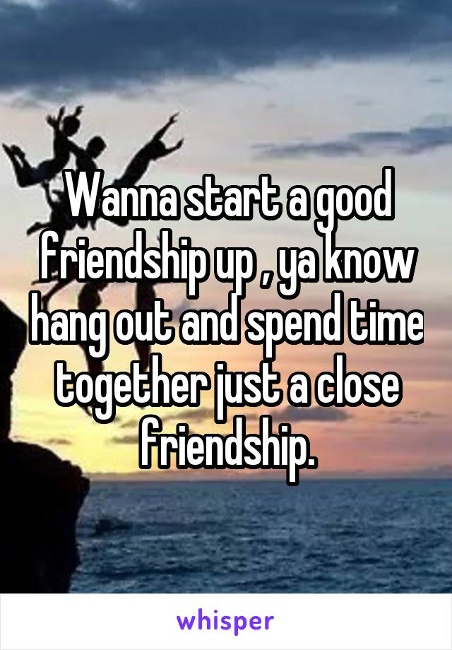 Wanna start a good friendship up , ya know hang out and spend time together just a close friendship.