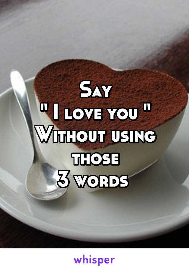 """Say """" I love you """" Without using those 3 words"""