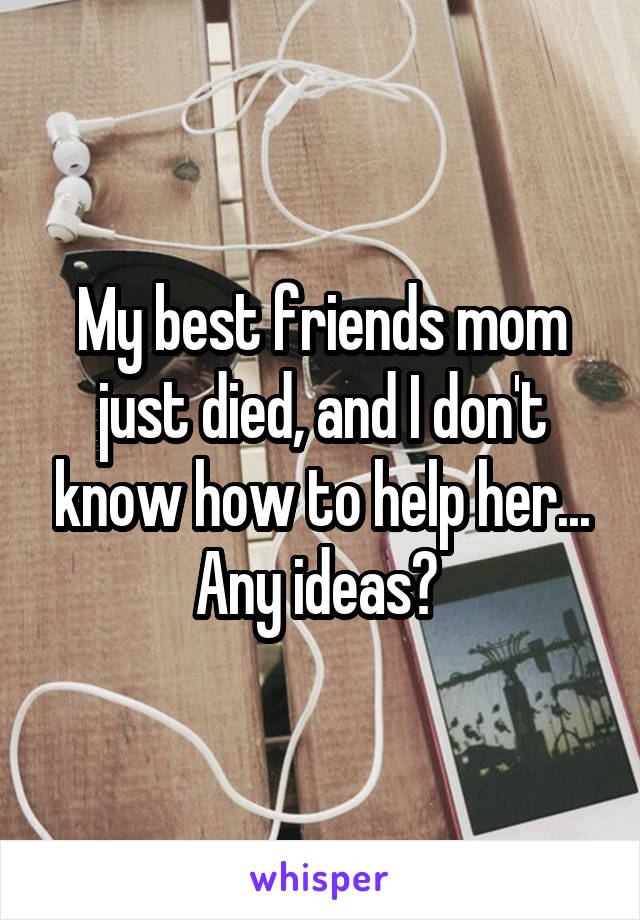 My best friends mom just died, and I don't know how to help her... Any ideas?