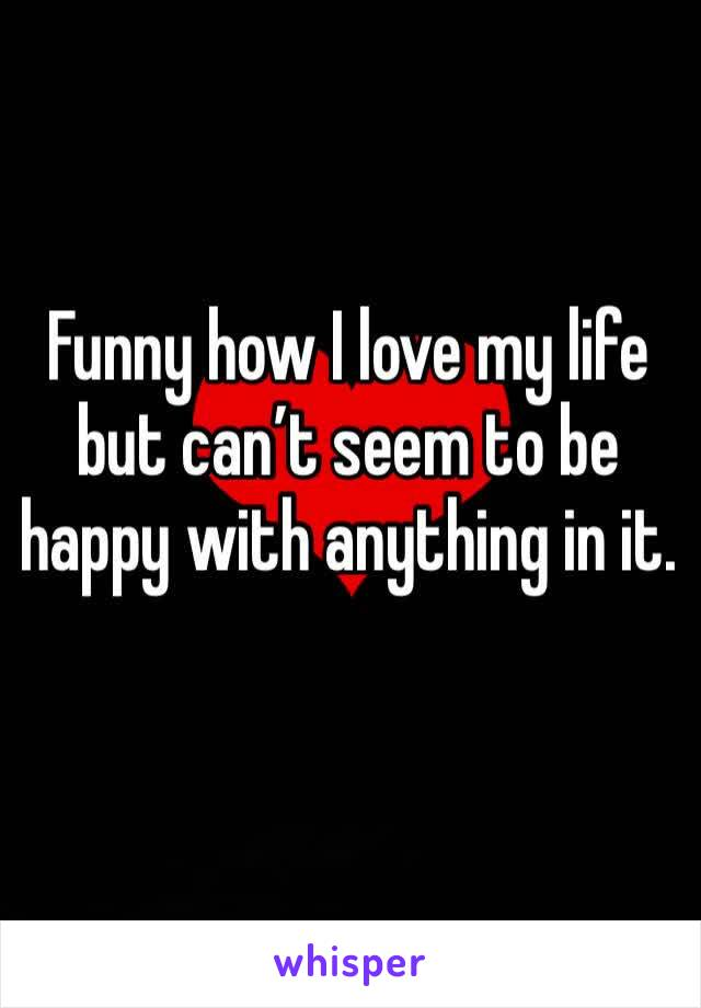 Funny how I love my life but can't seem to be happy with anything in it.