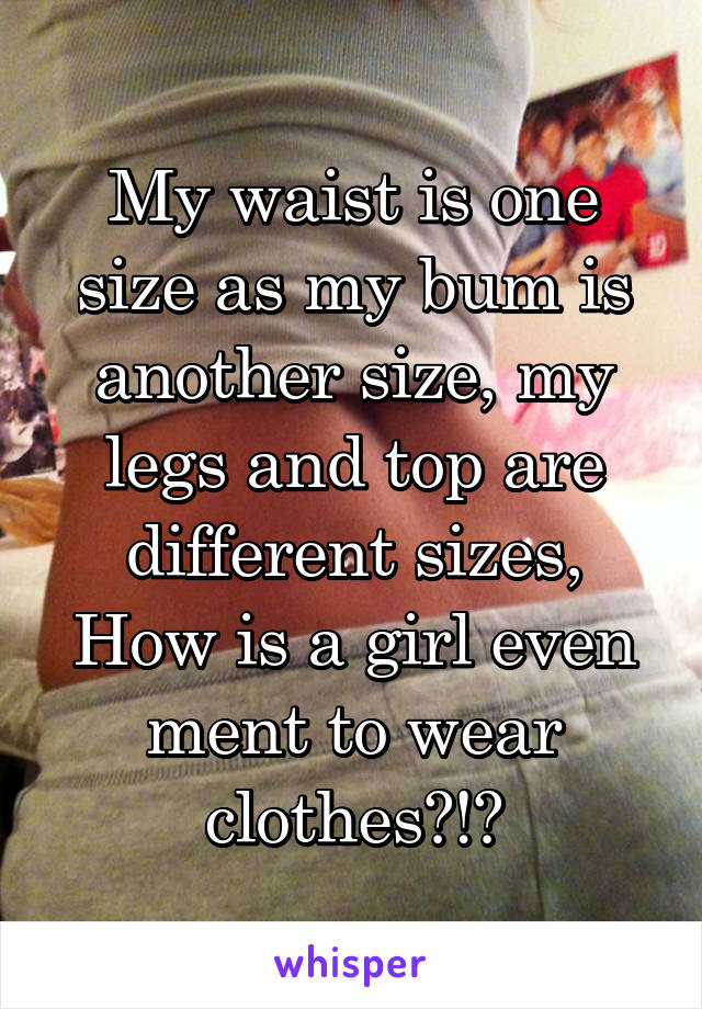 My waist is one size as my bum is another size, my legs and top are different sizes, How is a girl even ment to wear clothes?!?