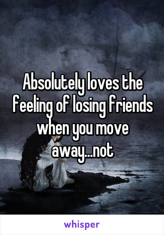 Absolutely loves the feeling of losing friends when you move away...not