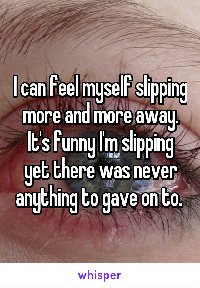 I can feel myself slipping more and more away. It's funny I'm slipping yet there was never anything to gave on to.
