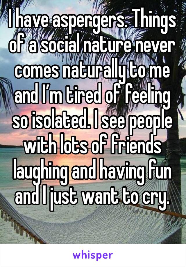 I have aspergers. Things of a social nature never comes naturally to me and I'm tired of feeling so isolated. I see people with lots of friends laughing and having fun and I just want to cry.