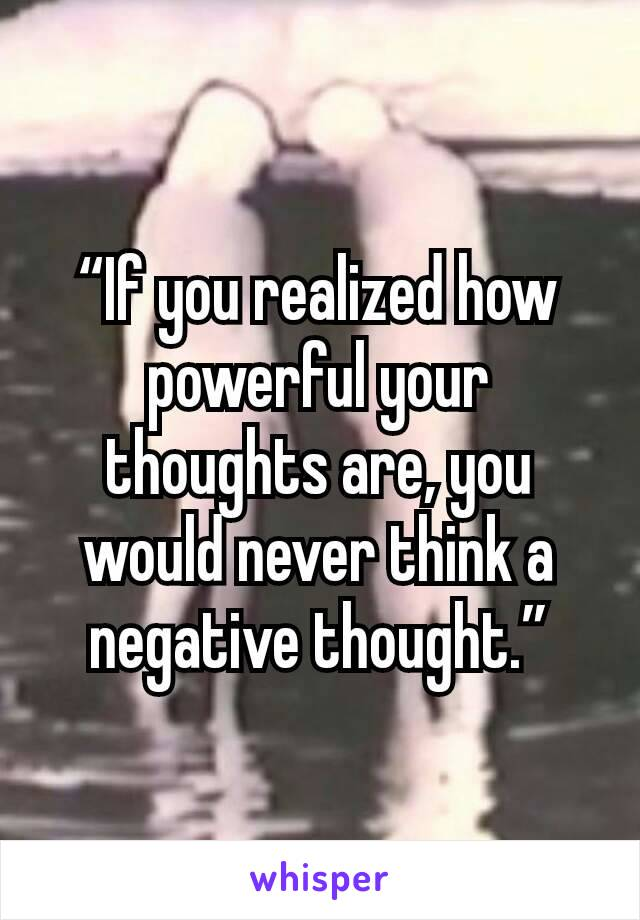 """If you realized how powerful your thoughts are, you would never think a negative thought."""