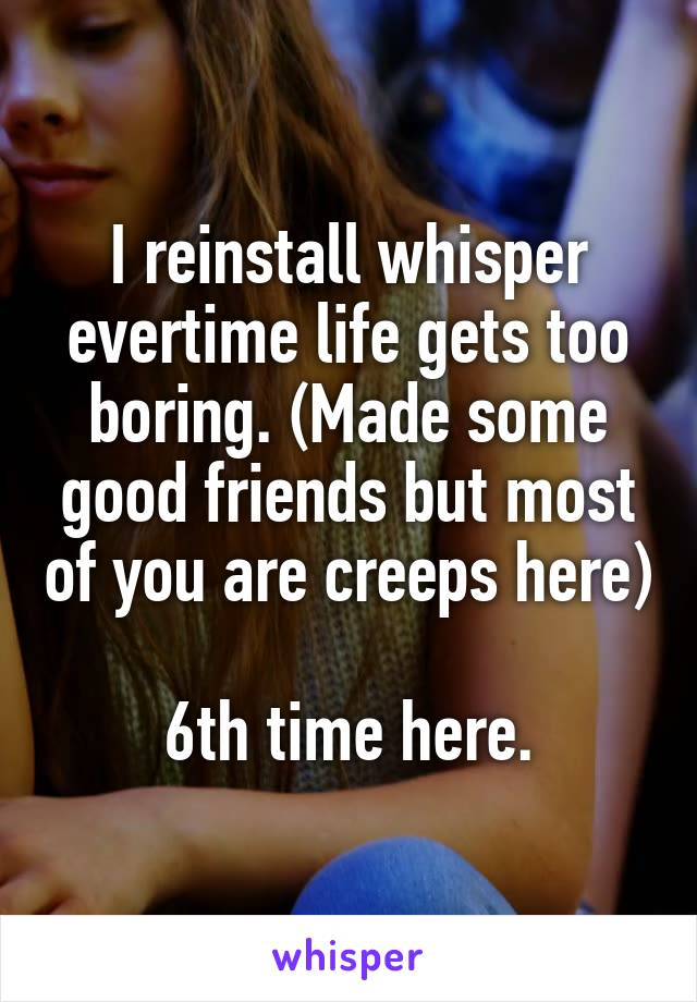I reinstall whisper evertime life gets too boring. (Made some good friends but most of you are creeps here)  6th time here.